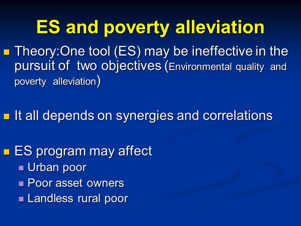 ES and poverty alleviation Theory:One tool (ES) may be ineffective in the pursuit of two objectives ( Environmental quality and poverty alleviation ) Theory:One tool (ES) may be ineffective in the pursuit of two objectives ( Environmental quality and poverty alleviation ) It all depends on synergies and correlations It all depends on synergies and correlations ES program may affect ES program may affect Urban poor Urban poor Poor asset owners Poor asset owners Landless rural poor Landless rural poor