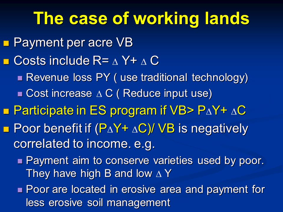 The case of working lands Payment per acre VB Payment per acre VB Costs include R= Y+ C Costs include R=  Y+  C Revenue loss PY ( use traditional technology) Revenue loss PY ( use traditional technology) Cost increase C ( Reduce input use) Cost increase  C ( Reduce input use) Participate in ES program if VB> PY+ C Participate in ES program if VB> P  Y+  C Poor benefit if (PY+ C)/ VB is negatively correlated to income.