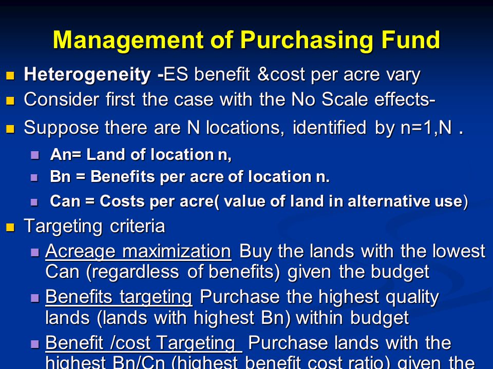 Management of Purchasing Fund Heterogeneity -ES benefit &cost per acre vary Heterogeneity -ES benefit &cost per acre vary Consider first the case with the No Scale effects- Consider first the case with the No Scale effects- Suppose there are N locations, identified by n=1,N.