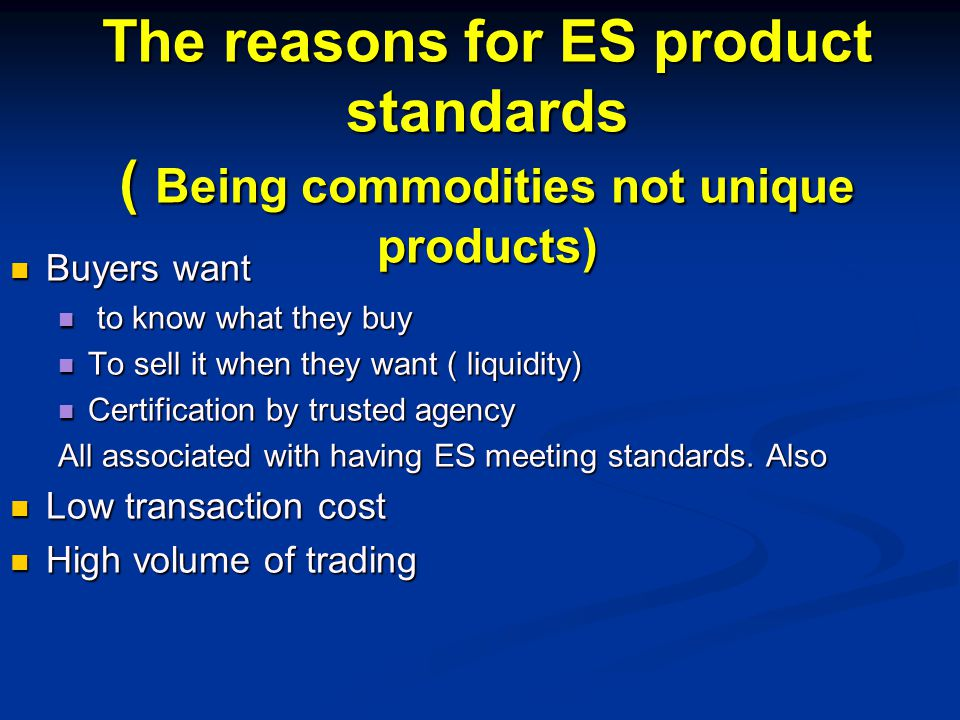 The reasons for ES product standards ( Being commodities not unique products) Buyers want Buyers want to know what they buy to know what they buy To sell it when they want ( liquidity) To sell it when they want ( liquidity) Certification by trusted agency Certification by trusted agency All associated with having ES meeting standards.