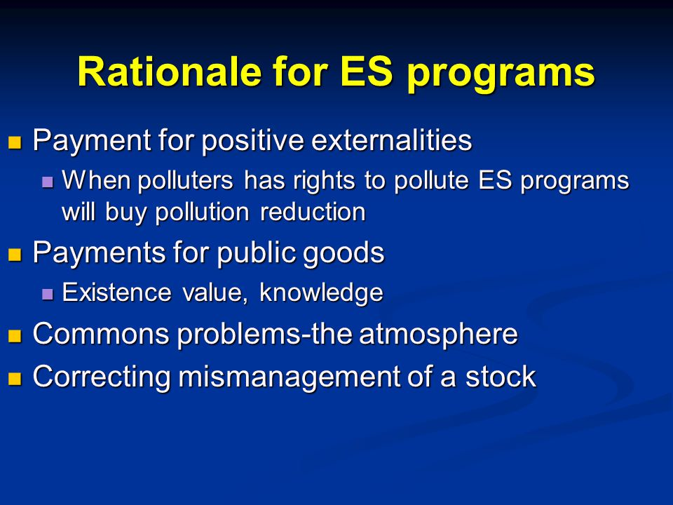 Rationale for ES programs Payment for positive externalities Payment for positive externalities When polluters has rights to pollute ES programs will buy pollution reduction When polluters has rights to pollute ES programs will buy pollution reduction Payments for public goods Payments for public goods Existence value, knowledge Existence value, knowledge Commons problems-the atmosphere Commons problems-the atmosphere Correcting mismanagement of a stock Correcting mismanagement of a stock