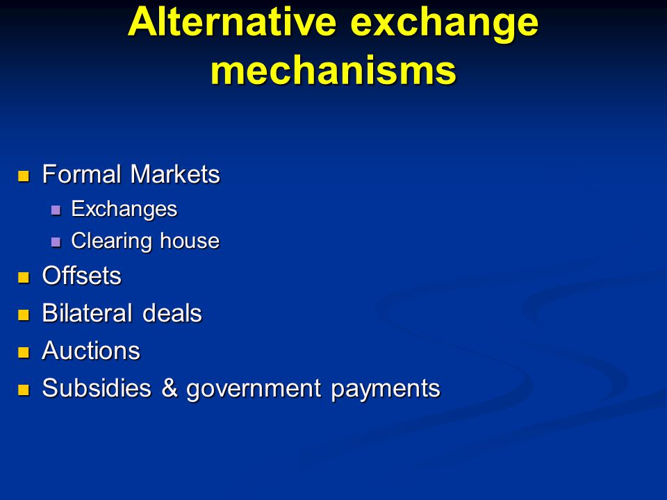 Alternative exchange mechanisms Formal Markets Formal Markets Exchanges Exchanges Clearing house Clearing house Offsets Offsets Bilateral deals Bilateral deals Auctions Auctions Subsidies & government payments Subsidies & government payments