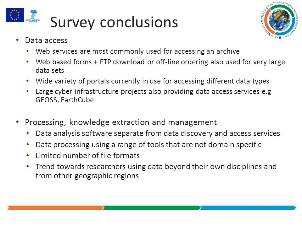 Survey conclusions Data access Web services are most commonly used for accessing an archive Web based forms + FTP download or off-line ordering also used for very large data sets Wide variety of portals currently in use for accessing different data types Large cyber infrastructure projects also providing data access services e.g GEOSS, EarthCube Processing, knowledge extraction and management Data analysis software separate from data discovery and access services Data processing using a range of tools that are not domain specific Limited number of file formats Trend towards researchers using data beyond their own disciplines and from other geographic regions