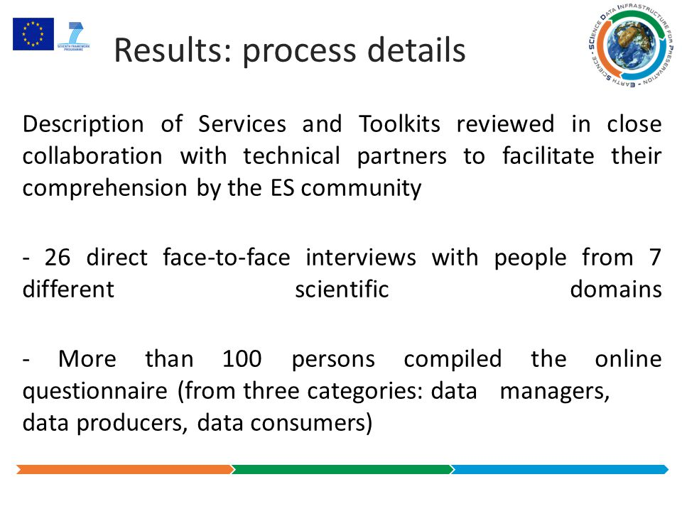 Some other results Achieved results: details of the process - Typical sizes assessed for 10 Data Collections: - up to 1.200.000 different products - up to several TB of raw data per year - up to several GB of RepInfo per year - 3 High Level Use Cases identified - 21 domain-specific Use Cases identified - 25 user Requirements identified - 23 PNMs and Representation Networks defined