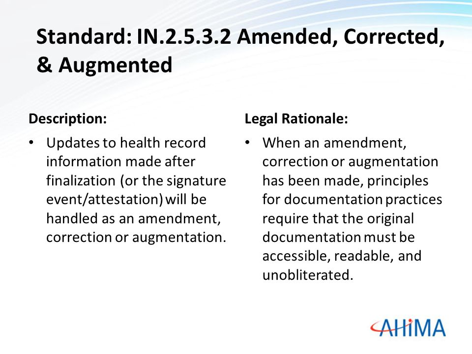 Standard: IN.2.5.3.2 Amended, Corrected, & Augmented Description: Updates to health record information made after finalization (or the signature event/attestation) will be handled as an amendment, correction or augmentation.