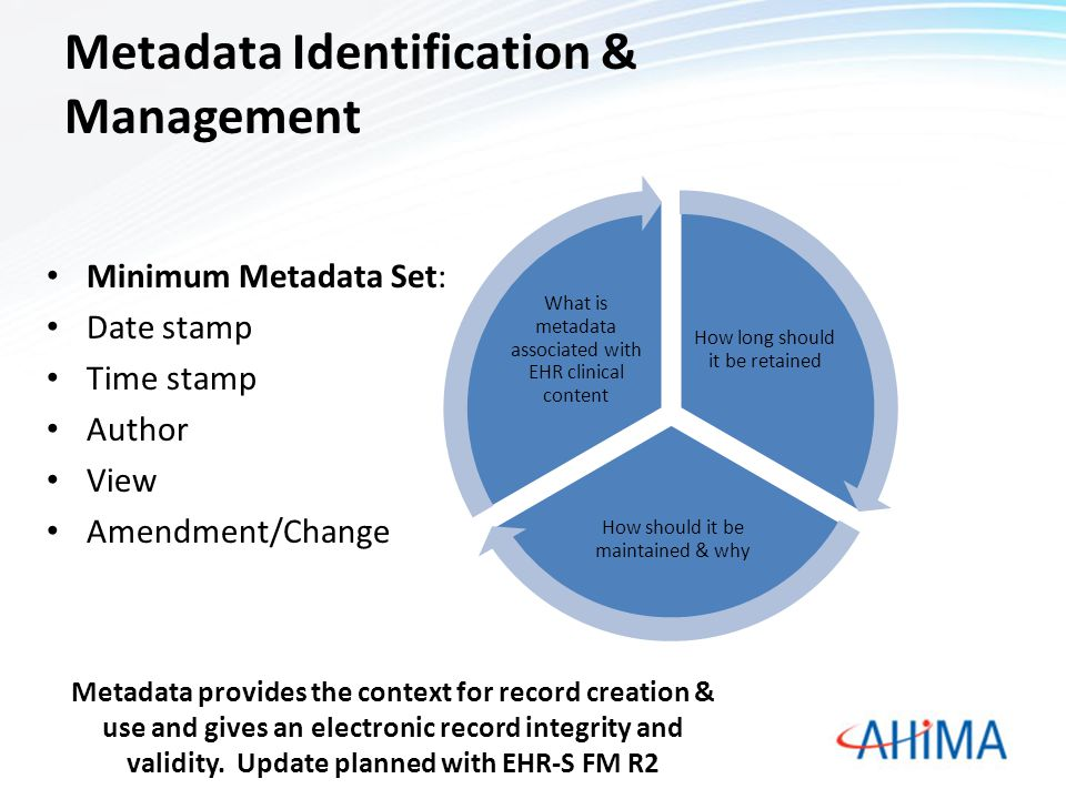 Metadata Identification & Management Minimum Metadata Set: Date stamp Time stamp Author View Amendment/Change How long should it be retained How should it be maintained & why What is metadata associated with EHR clinical content Metadata provides the context for record creation & use and gives an electronic record integrity and validity.