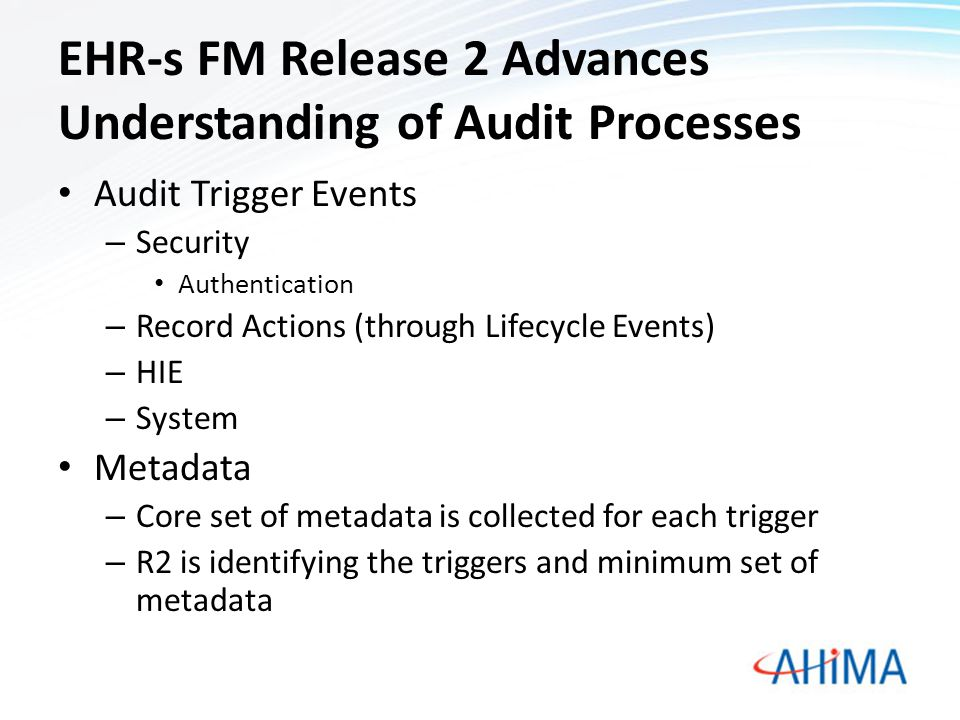 EHR-s FM Release 2 Advances Understanding of Audit Processes Audit Trigger Events – Security Authentication – Record Actions (through Lifecycle Events