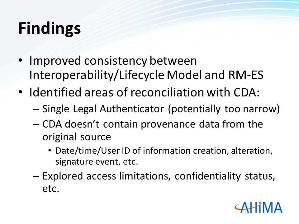 Findings Improved consistency between Interoperability/Lifecycle Model and RM-ES Identified areas of reconciliation with CDA: – Single Legal Authenticator (potentially too narrow) – CDA doesn't contain provenance data from the original source Date/time/User ID of information creation, alteration, signature event, etc.