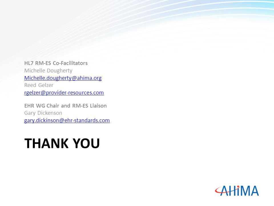 THANK YOU HL7 RM-ES Co-Facilitators Michelle Dougherty Michelle.dougherty@ahima.org Reed Gelzer rgelzer@provider-resources.com EHR WG Chair and RM-ES Liaison Gary Dickenson gary.dickinson@ehr-standards.com