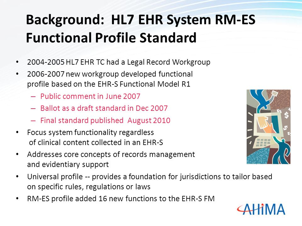 Background: HL7 EHR System RM-ES Functional Profile Standard 2004-2005 HL7 EHR TC had a Legal Record Workgroup 2006-2007 new workgroup developed funct
