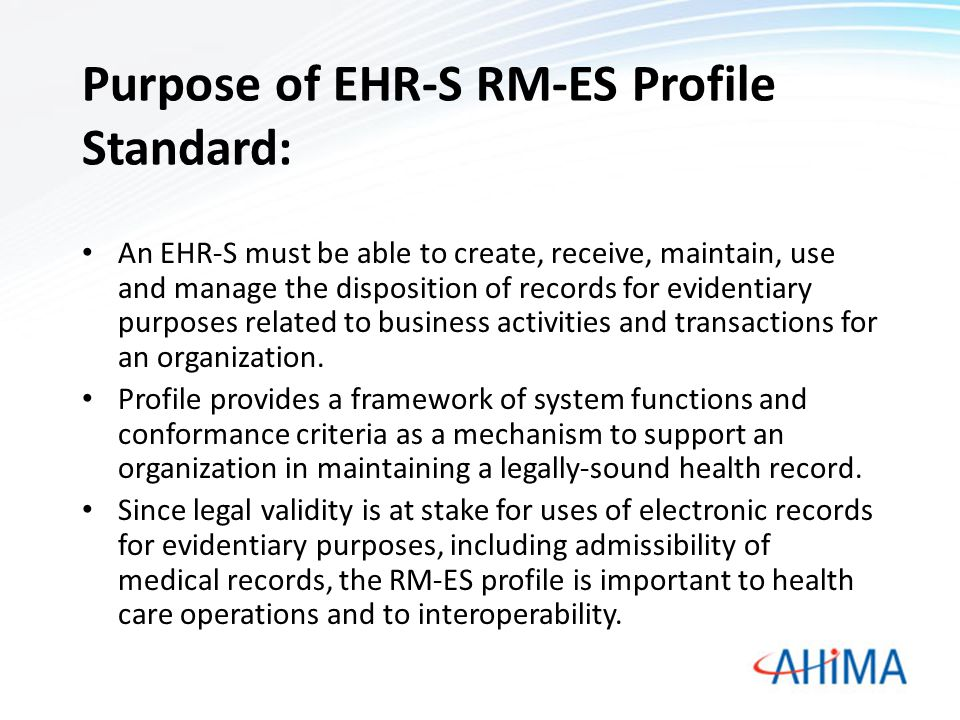 Purpose of EHR-S RM-ES Profile Standard: An EHR-S must be able to create, receive, maintain, use and manage the disposition of records for evidentiary purposes related to business activities and transactions for an organization.