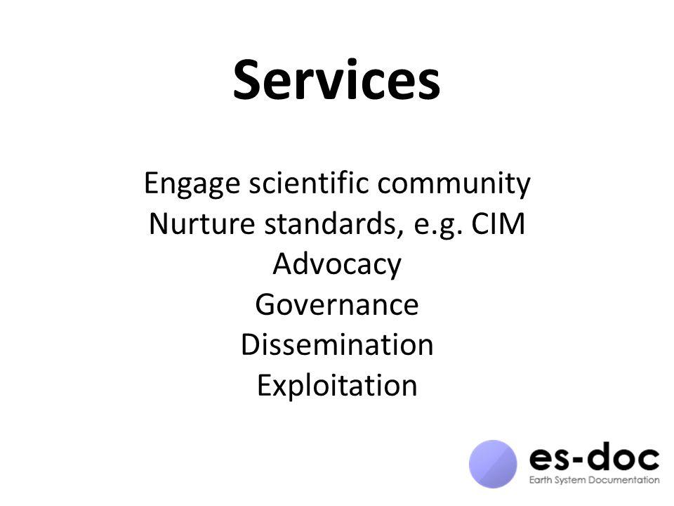 Services Engage scientific community Nurture standards, e.g. CIM Advocacy Governance Dissemination Exploitation