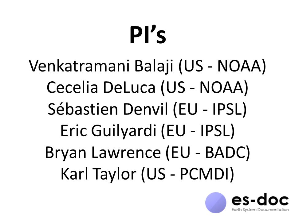 PI's Venkatramani Balaji (US - NOAA) Cecelia DeLuca (US - NOAA) Sébastien Denvil (EU - IPSL) Eric Guilyardi (EU - IPSL) Bryan Lawrence (EU - BADC) Karl Taylor (US - PCMDI)