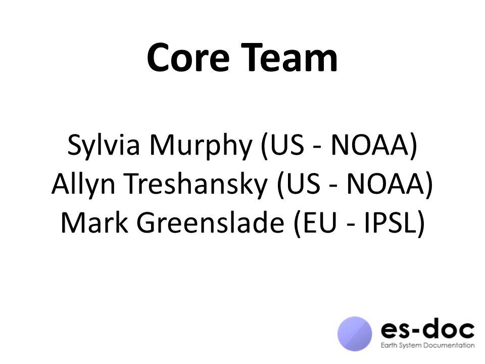 Core Team Sylvia Murphy (US - NOAA) Allyn Treshansky (US - NOAA) Mark Greenslade (EU - IPSL)