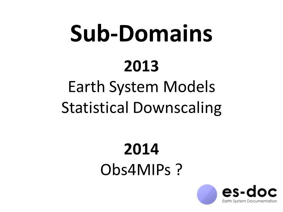 Sub-Domains 2013 Earth System Models Statistical Downscaling 2014 Obs4MIPs ?