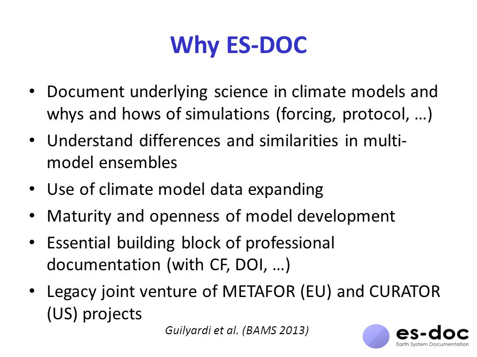 Why ES-DOC Document underlying science in climate models and whys and hows of simulations (forcing, protocol, …) Understand differences and similarities in multi- model ensembles Use of climate model data expanding Maturity and openness of model development Essential building block of professional documentation (with CF, DOI, …) Legacy joint venture of METAFOR (EU) and CURATOR (US) projects Guilyardi et al.