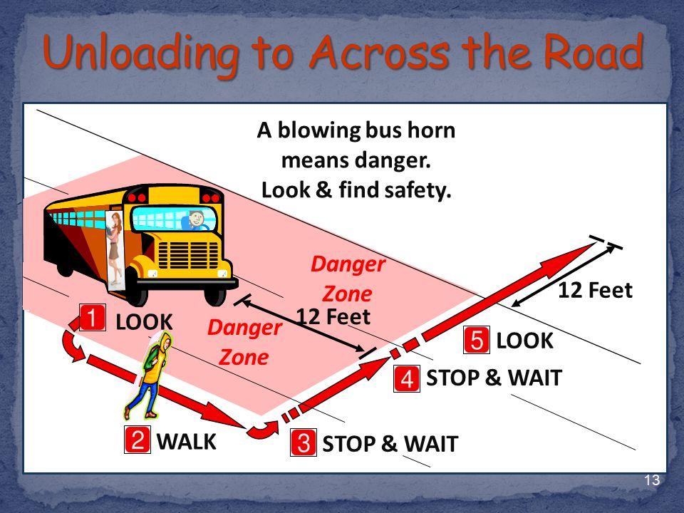 13 WALK LOOK STOP & WAIT 12 Feet A blowing bus horn means danger. Look & find safety. 12 Feet STOP & WAIT Danger Zone LOOK Danger Zone