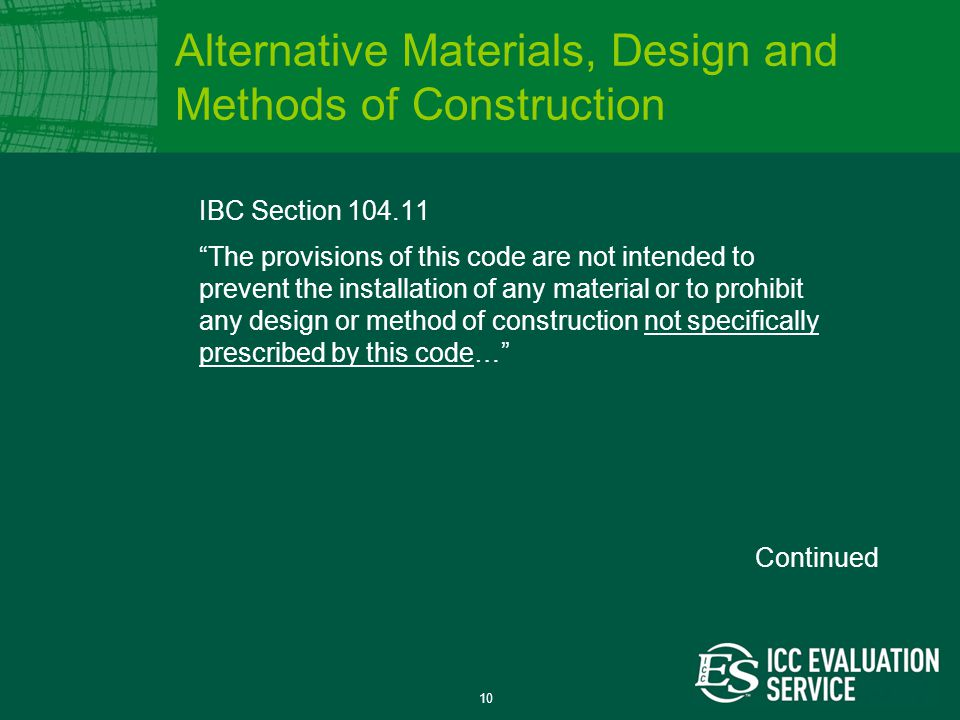 10 IBC Section 104.11 The provisions of this code are not intended to prevent the installation of any material or to prohibit any design or method of construction not specifically prescribed by this code… Alternative Materials, Design and Methods of Construction Continued