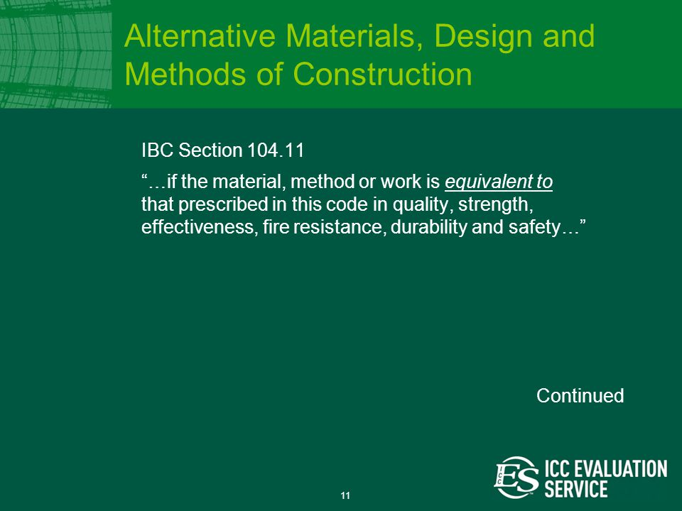 11 IBC Section 104.11 …if the material, method or work is equivalent to that prescribed in this code in quality, strength, effectiveness, fire resistance, durability and safety… Alternative Materials, Design and Methods of Construction Continued