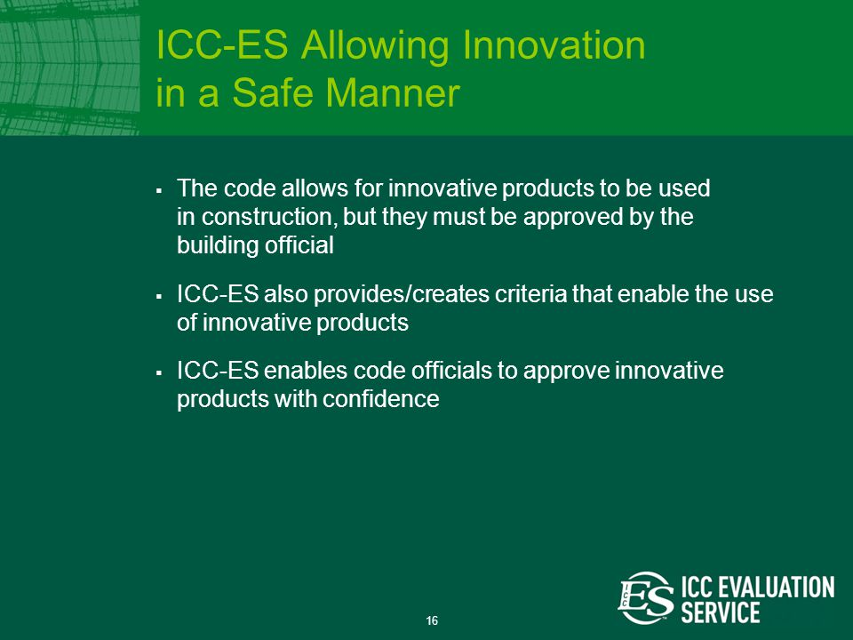 16  The code allows for innovative products to be used in construction, but they must be approved by the building official  ICC-ES also provides/creates criteria that enable the use of innovative products  ICC-ES enables code officials to approve innovative products with confidence ICC-ES Allowing Innovation in a Safe Manner