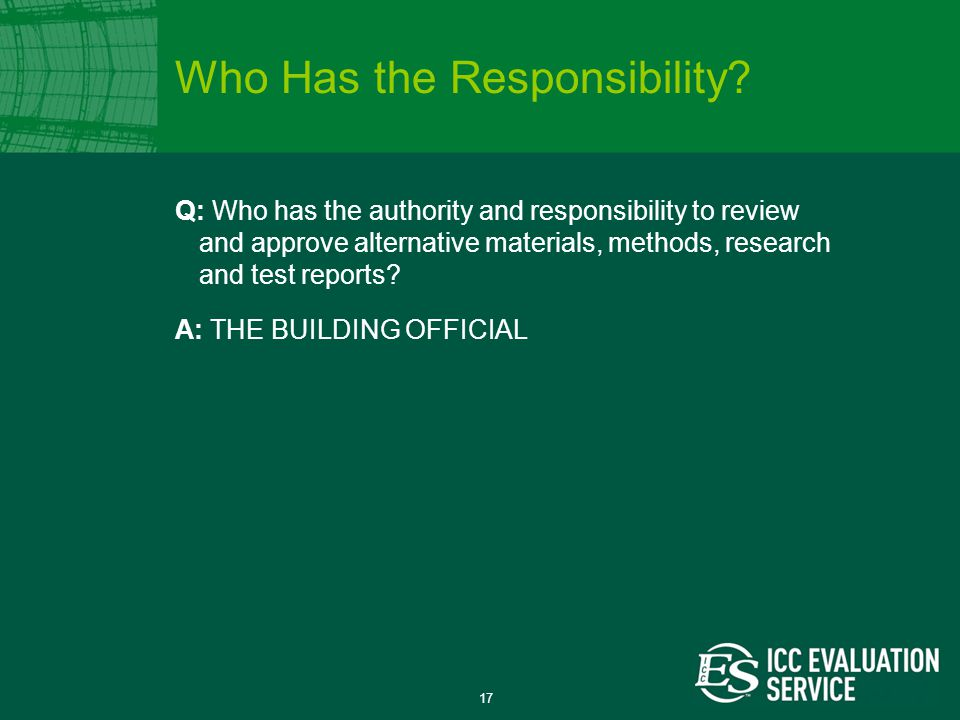 17 Q: Who has the authority and responsibility to review and approve alternative materials, methods, research and test reports.