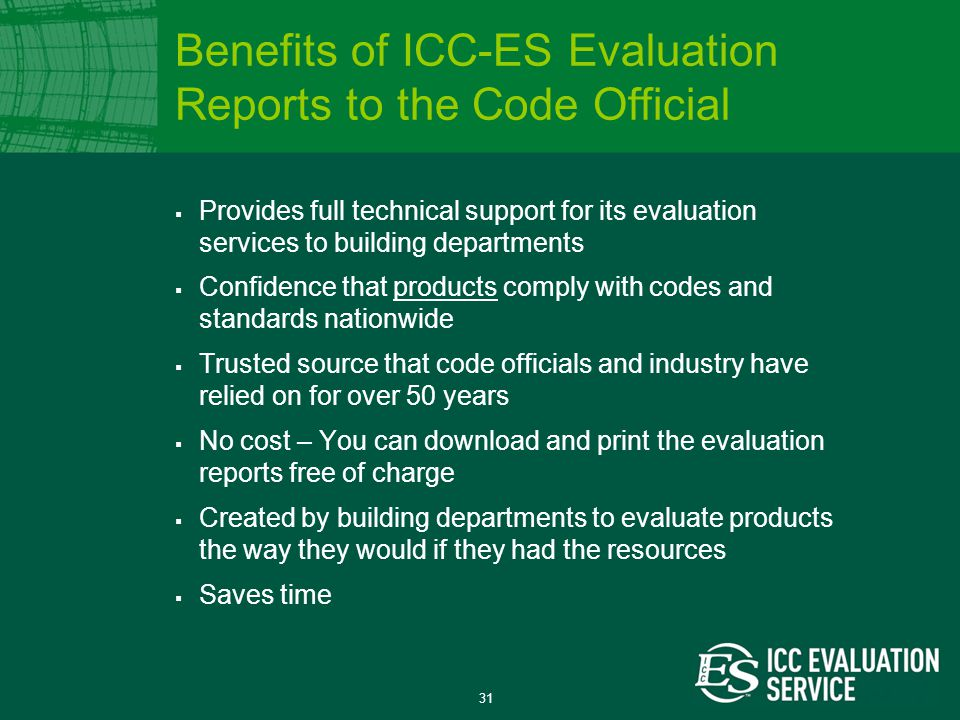 31  Provides full technical support for its evaluation services to building departments  Confidence that products comply with codes and standards nationwide  Trusted source that code officials and industry have relied on for over 50 years  No cost – You can download and print the evaluation reports free of charge  Created by building departments to evaluate products the way they would if they had the resources  Saves time Benefits of ICC-ES Evaluation Reports to the Code Official