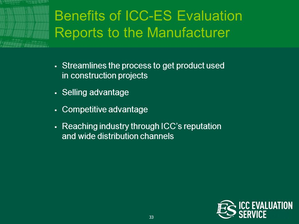 33  Streamlines the process to get product used in construction projects  Selling advantage  Competitive advantage  Reaching industry through ICC's reputation and wide distribution channels Benefits of ICC-ES Evaluation Reports to the Manufacturer
