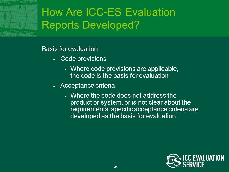 35 Basis for evaluation  Code provisions  Where code provisions are applicable, the code is the basis for evaluation  Acceptance criteria  Where the code does not address the product or system, or is not clear about the requirements, specific acceptance criteria are developed as the basis for evaluation How Are ICC-ES Evaluation Reports Developed