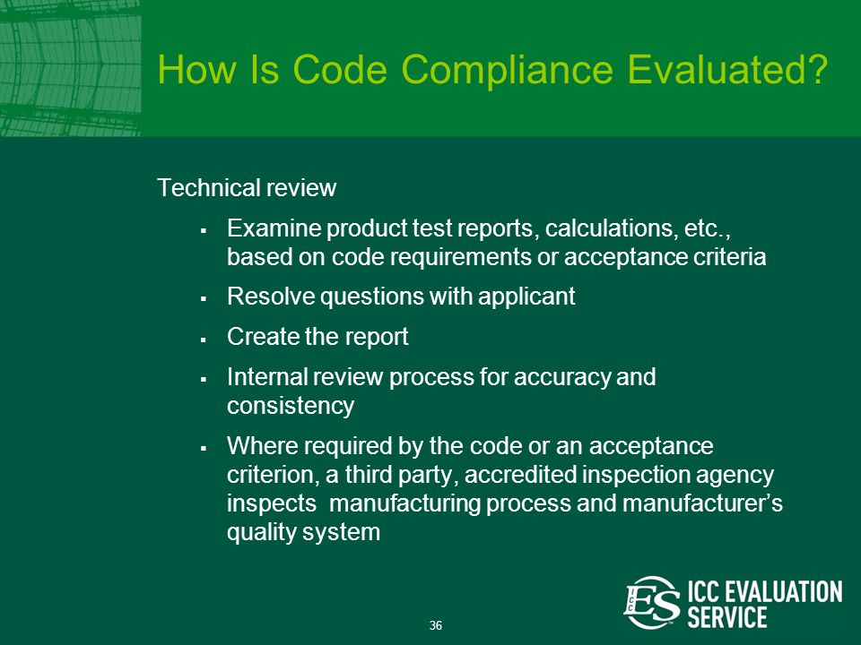 36 Technical review  Examine product test reports, calculations, etc., based on code requirements or acceptance criteria  Resolve questions with applicant  Create the report  Internal review process for accuracy and consistency  Where required by the code or an acceptance criterion, a third party, accredited inspection agency inspects manufacturing process and manufacturer's quality system How Is Code Compliance Evaluated