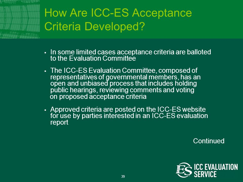 39  In some limited cases acceptance criteria are balloted to the Evaluation Committee  The ICC-ES Evaluation Committee, composed of representatives of governmental members, has an open and unbiased process that includes holding public hearings, reviewing comments and voting on proposed acceptance criteria  Approved criteria are posted on the ICC-ES website for use by parties interested in an ICC-ES evaluation report How Are ICC-ES Acceptance Criteria Developed.