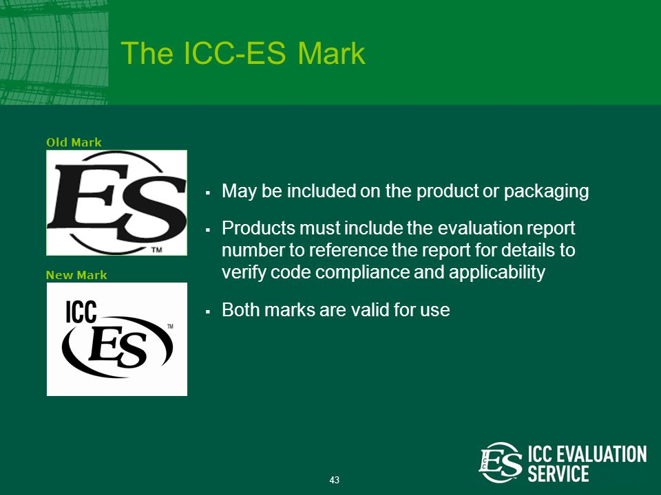 43  May be included on the product or packaging  Products must include the evaluation report number to reference the report for details to verify code compliance and applicability  Both marks are valid for use Old MarkNew Mark The ICC-ES Mark