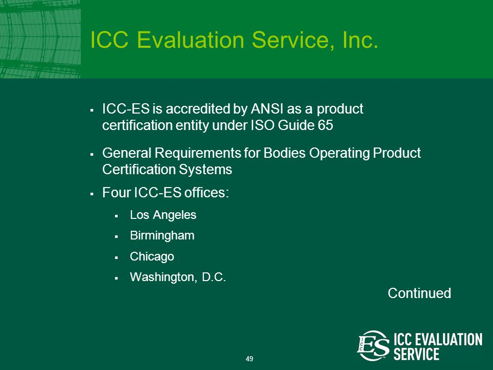 49  ICC-ES is accredited by ANSI as a product certification entity under ISO Guide 65  General Requirements for Bodies Operating Product Certification Systems  Four ICC-ES offices:  Los Angeles  Birmingham  Chicago  Washington, D.C.