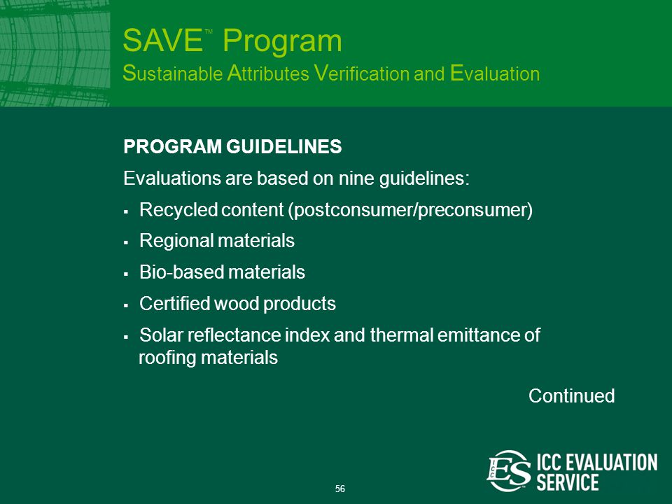 56 PROGRAM GUIDELINES Evaluations are based on nine guidelines:  Recycled content (postconsumer/preconsumer)  Regional materials  Bio-based materials  Certified wood products  Solar reflectance index and thermal emittance of roofing materials SAVE ™ Program S ustainable A ttributes V erification and E valuation Continued