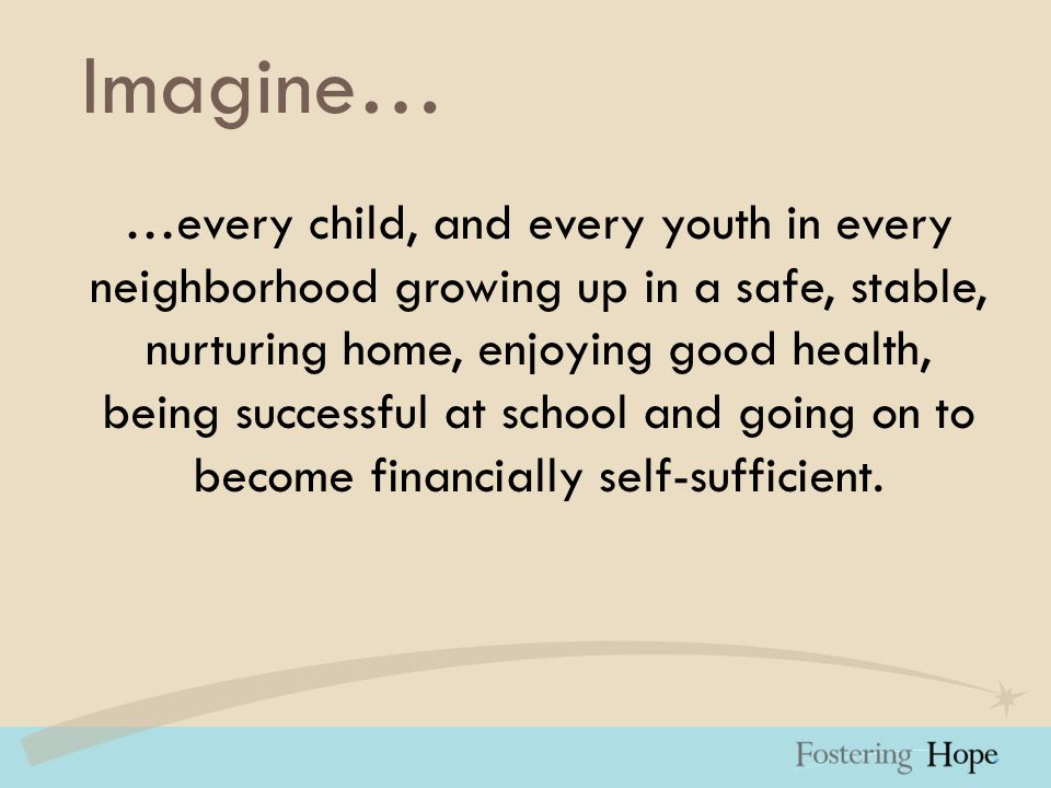 Imagine… …every child, and every youth in every neighborhood growing up in a safe, stable, nurturing home, enjoying good health, being successful at school and going on to become financially self-sufficient.