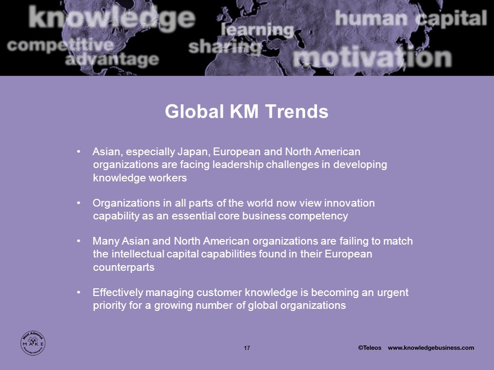 17 Global KM Trends Asian, especially Japan, European and North American organizations are facing leadership challenges in developing knowledge workers Organizations in all parts of the world now view innovation capability as an essential core business competency Many Asian and North American organizations are failing to match the intellectual capital capabilities found in their European counterparts Effectively managing customer knowledge is becoming an urgent priority for a growing number of global organizations