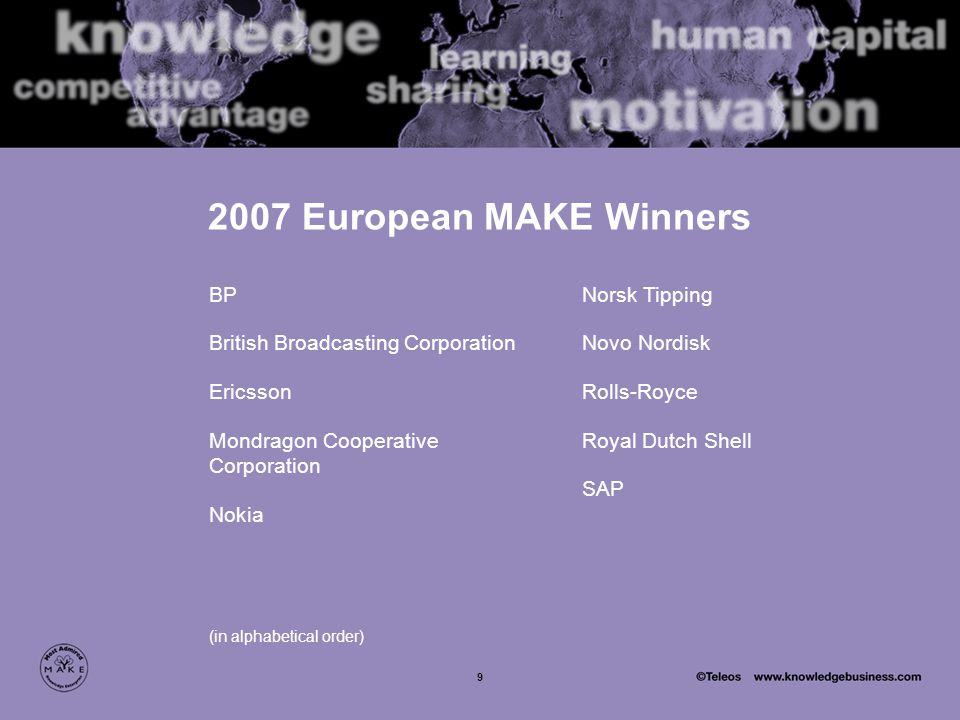9 2007 European MAKE Winners BP British Broadcasting Corporation Ericsson Mondragon Cooperative Corporation Nokia (in alphabetical order) Norsk Tipping Novo Nordisk Rolls-Royce Royal Dutch Shell SAP