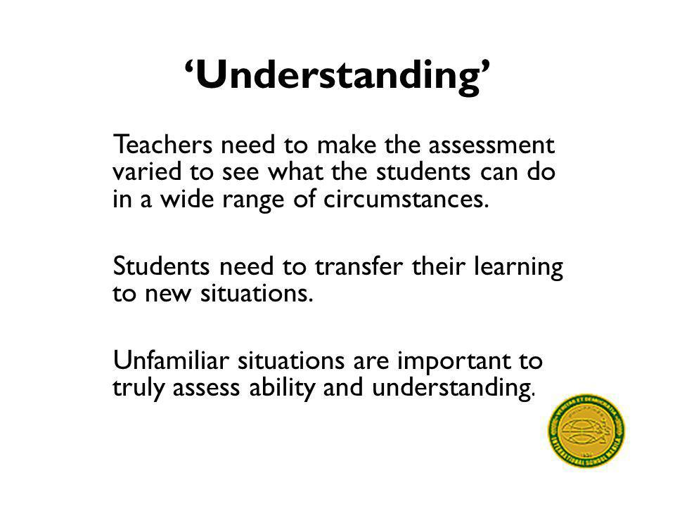 'Understanding' Teachers need to make the assessment varied to see what the students can do in a wide range of circumstances. Students need to transfe