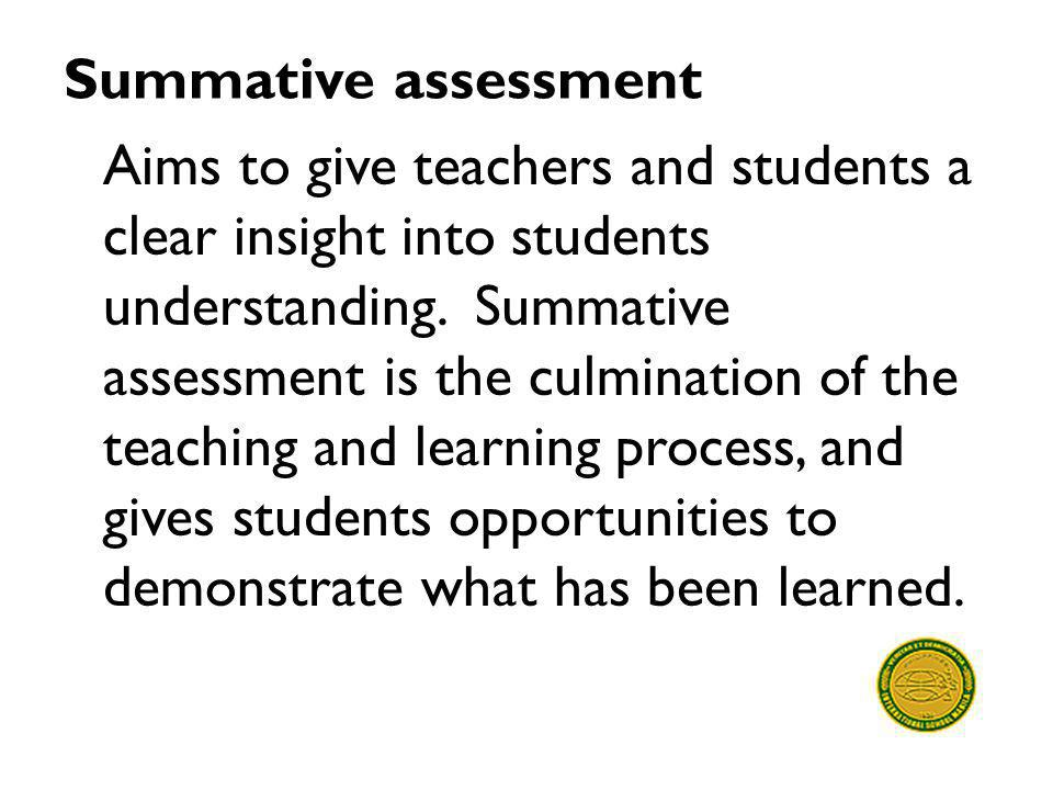 Summative assessment Aims to give teachers and students a clear insight into students understanding. Summative assessment is the culmination of the te