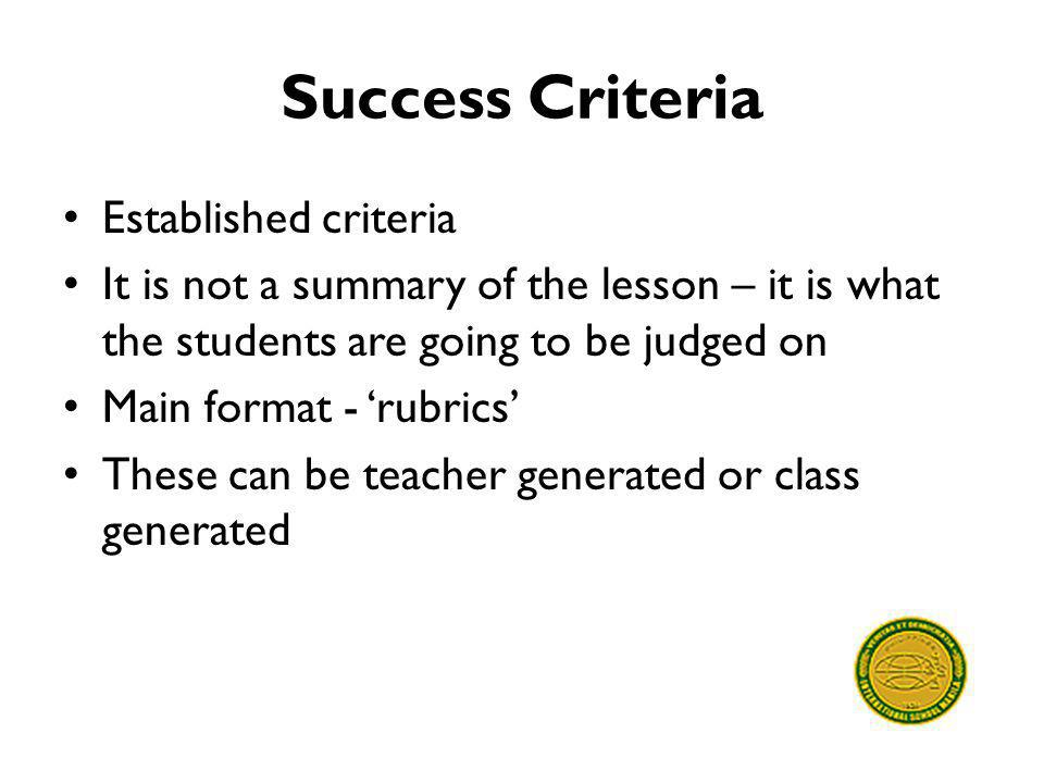 Success Criteria Established criteria It is not a summary of the lesson – it is what the students are going to be judged on Main format - 'rubrics' Th
