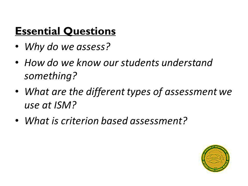 Essential Questions Why do we assess? How do we know our students understand something? What are the different types of assessment we use at ISM? What