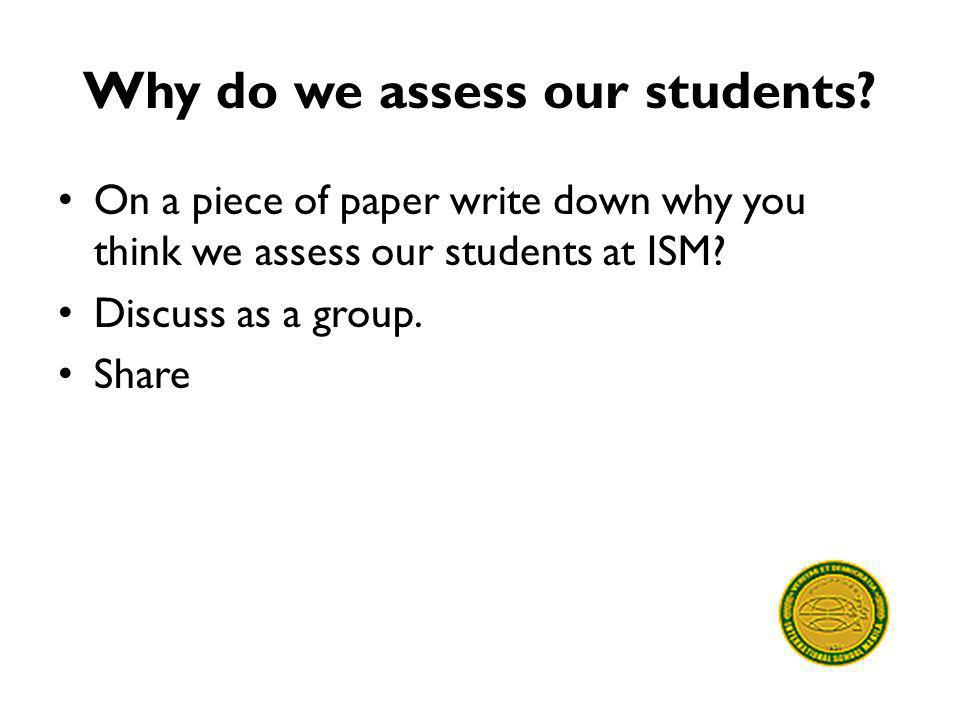 Why do we assess our students? On a piece of paper write down why you think we assess our students at ISM? Discuss as a group. Share