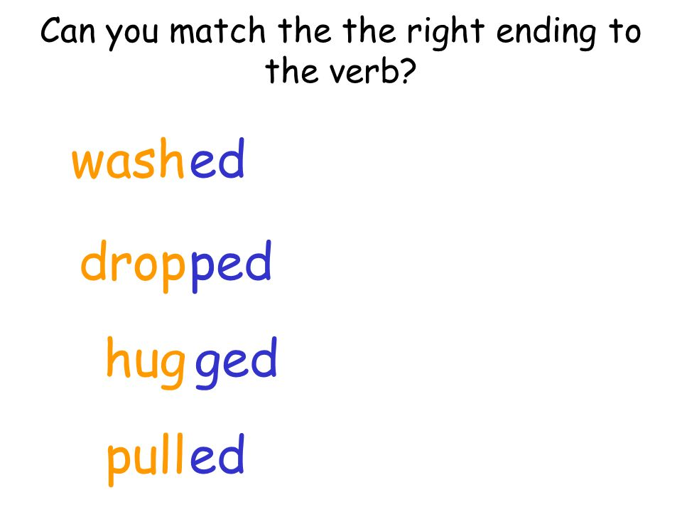 Can you match the the right ending to the verb? hug ped ged ed drop wash pulled