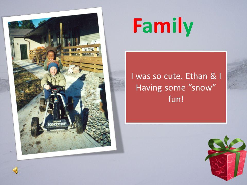 FamilyFamily I was so cute. Ethan & I Having some snow fun!