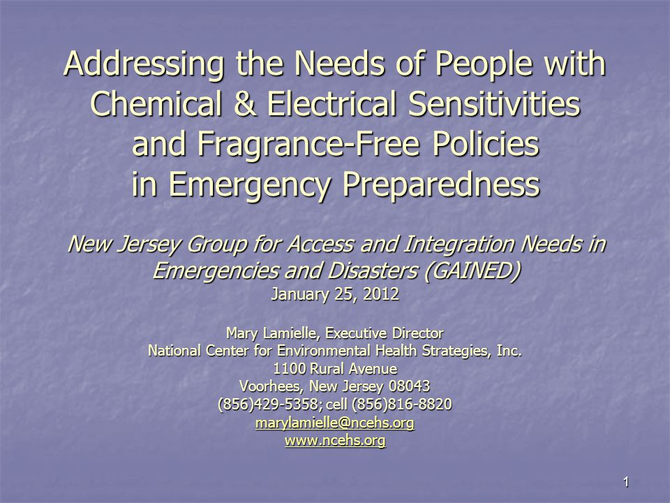 1 Addressing the Needs of People with Chemical & Electrical Sensitivities and Fragrance-Free Policies in Emergency Preparedness New Jersey Group for Access and Integration Needs in Emergencies and Disasters (GAINED) January 25, 2012 Mary Lamielle, Executive Director National Center for Environmental Health Strategies, Inc.