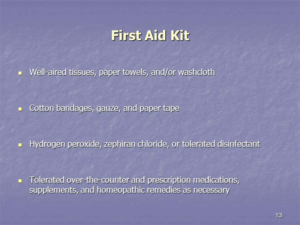 13 First Aid Kit Well-aired tissues, paper towels, and/or washcloth Well-aired tissues, paper towels, and/or washcloth Cotton bandages, gauze, and paper tape Cotton bandages, gauze, and paper tape Hydrogen peroxide, zephiran chloride, or tolerated disinfectant Hydrogen peroxide, zephiran chloride, or tolerated disinfectant Tolerated over-the-counter and prescription medications, supplements, and homeopathic remedies as necessary Tolerated over-the-counter and prescription medications, supplements, and homeopathic remedies as necessary