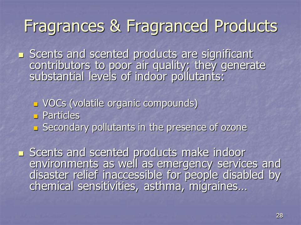28 Fragrances & Fragranced Products Scents and scented products are significant contributors to poor air quality; they generate substantial levels of indoor pollutants: Scents and scented products are significant contributors to poor air quality; they generate substantial levels of indoor pollutants: VOCs (volatile organic compounds) VOCs (volatile organic compounds) Particles Particles Secondary pollutants in the presence of ozone Secondary pollutants in the presence of ozone Scents and scented products make indoor environments as well as emergency services and disaster relief inaccessible for people disabled by chemical sensitivities, asthma, migraines… Scents and scented products make indoor environments as well as emergency services and disaster relief inaccessible for people disabled by chemical sensitivities, asthma, migraines…