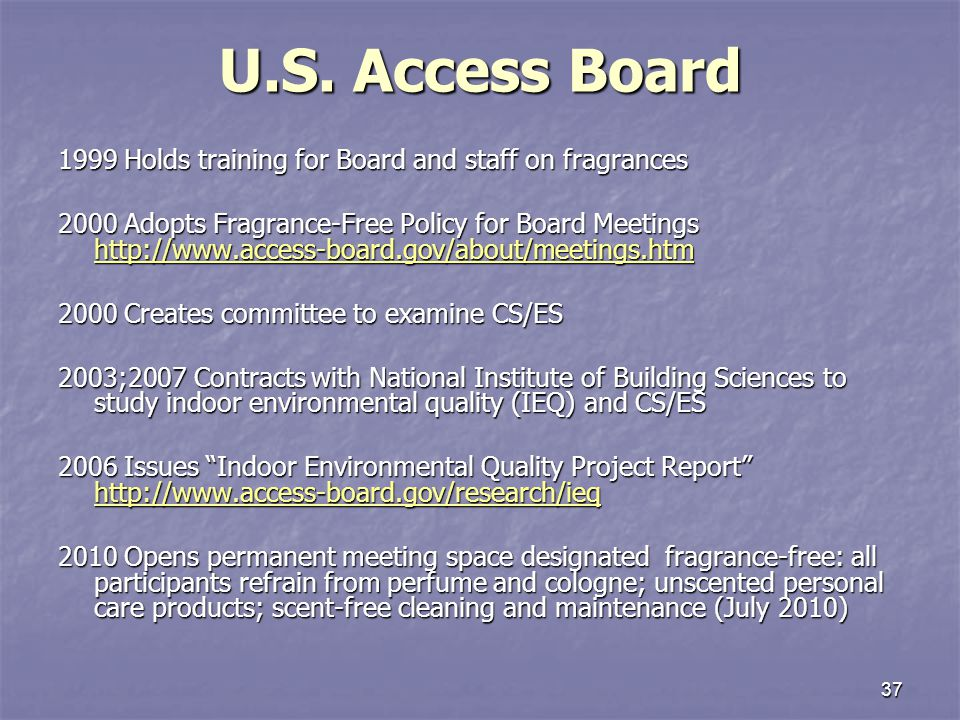 37 U.S. Access Board 1999 Holds training for Board and staff on fragrances 2000 Adopts Fragrance-Free Policy for Board Meetings http://www.access-boar