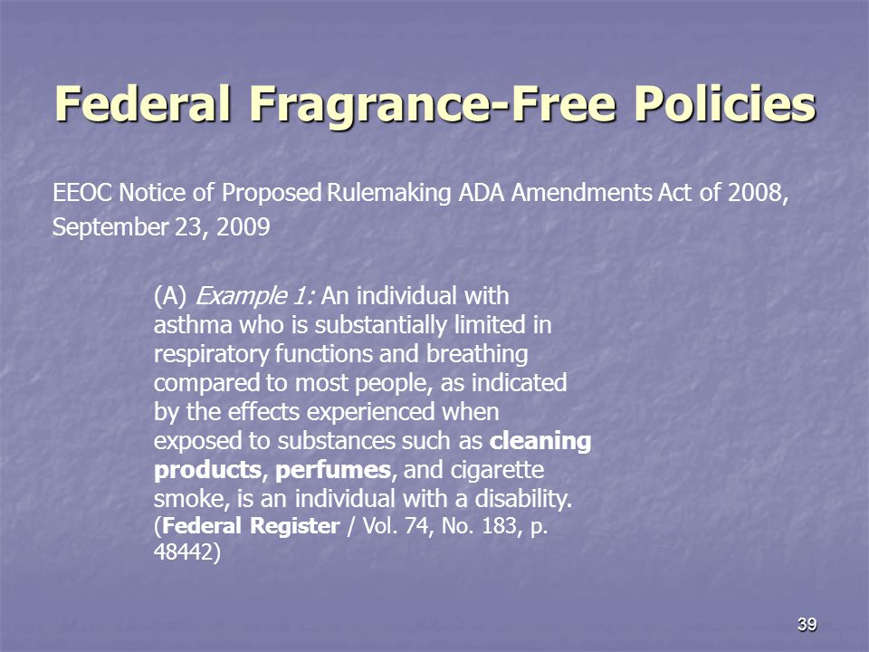 39 Federal Fragrance-Free Policies EEOC Notice of Proposed Rulemaking ADA Amendments Act of 2008, September 23, 2009 (A) Example 1: An individual with asthma who is substantially limited in respiratory functions and breathing compared to most people, as indicated by the effects experienced when exposed to substances such as cleaning products, perfumes, and cigarette smoke, is an individual with a disability.
