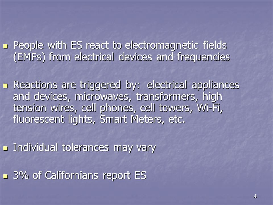 4 People with ES react to electromagnetic fields (EMFs) from electrical devices and frequencies People with ES react to electromagnetic fields (EMFs) from electrical devices and frequencies Reactions are triggered by: electrical appliances and devices, microwaves, transformers, high tension wires, cell phones, cell towers, Wi-Fi, fluorescent lights, Smart Meters, etc.