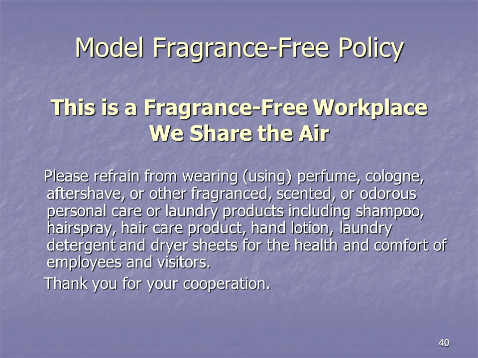 40 Model Fragrance-Free Policy This is a Fragrance-Free Workplace We Share the Air Please refrain from wearing (using) perfume, cologne, aftershave, or other fragranced, scented, or odorous personal care or laundry products including shampoo, hairspray, hair care product, hand lotion, laundry detergent and dryer sheets for the health and comfort of employees and visitors.